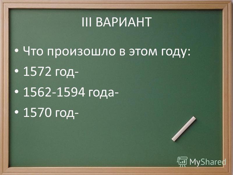 III ВАРИАНТ Что произошло в этом году: 1572 год- 1562-1594 года- 1570 год-