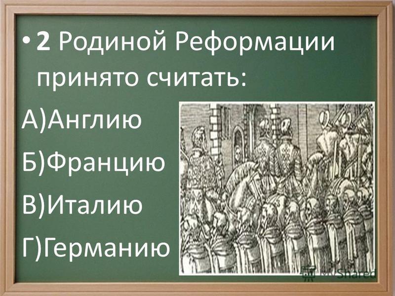 2 Родиной Реформации принято считать: А)Англию Б)Францию В)Италию Г)Германию