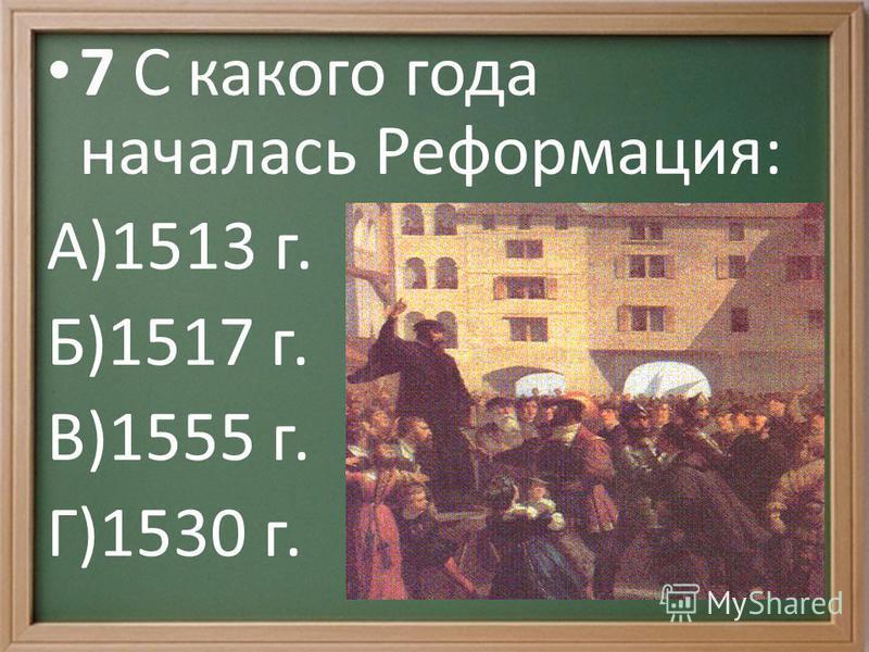 7 С какого года началась Реформация: А)1513 г. Б)1517 г. В)1555 г. Г)1530 г.