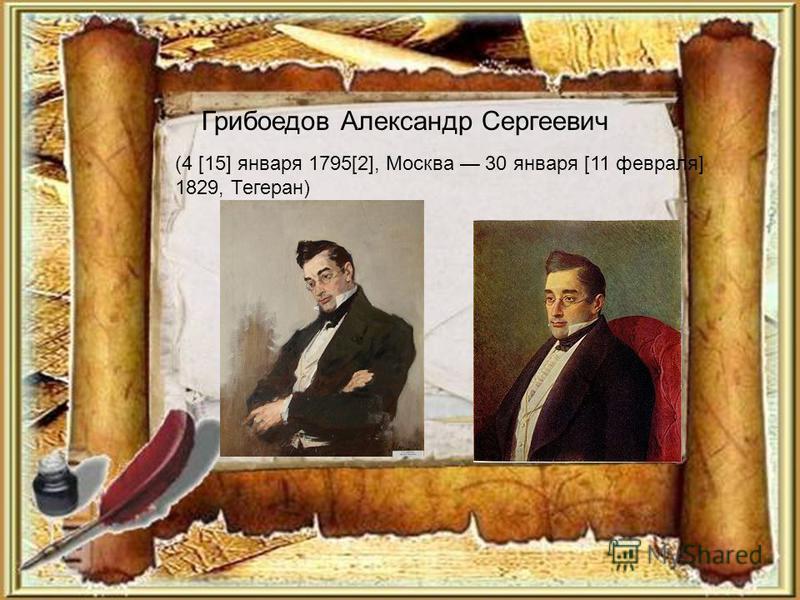 Грибоедов Александр Сергеевич (4 [15] января 1795[2], Москва 30 января [11 февраля] 1829, Тегеран)