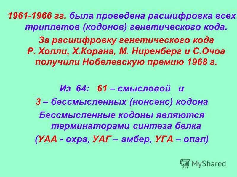 1961-1966 гг. была проведена расшифровка всех триплетов (кодонов) генетического кода. За расшифровку генетического кода Р. Холли, Х.Корана, М. Ниренберг и С.Очоа получили Нобелевскую премию 1968 г. Из 64: 61 – смысловой и 3 – бессмысленных (нонсенс)