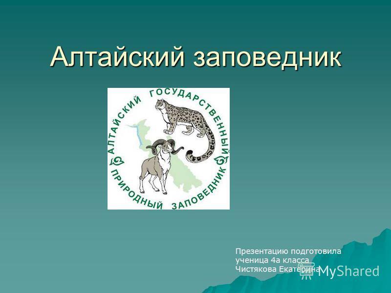 Алтайский заповедник Презентацию подготовила ученица 4 а класса Чистякова Екатерина