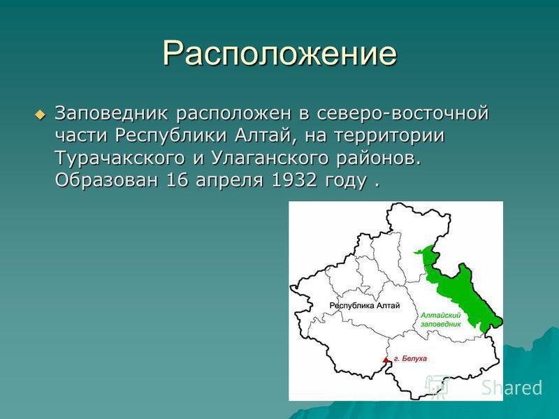 Расположение Заповедник расположен в северо-восточной части Республики Алтай, на территории Турачакского и Улаганского районов. Образован 16 апреля 1932 году. Заповедник расположен в северо-восточной части Республики Алтай, на территории Турачакского