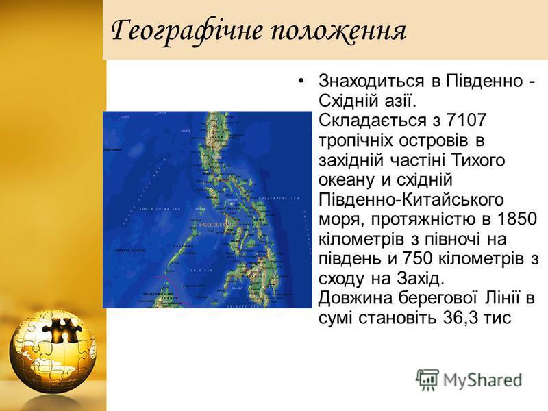 Географiчне положення м Знаходиться в Південно - Східній азії. Складається з 7107 тропічніх островів в західній частіні Тихого океану и східній Південно-Китайського моря, протяжністю в 1850 кілометрів з півночі на південь и 750 кілометрів з сходу на
