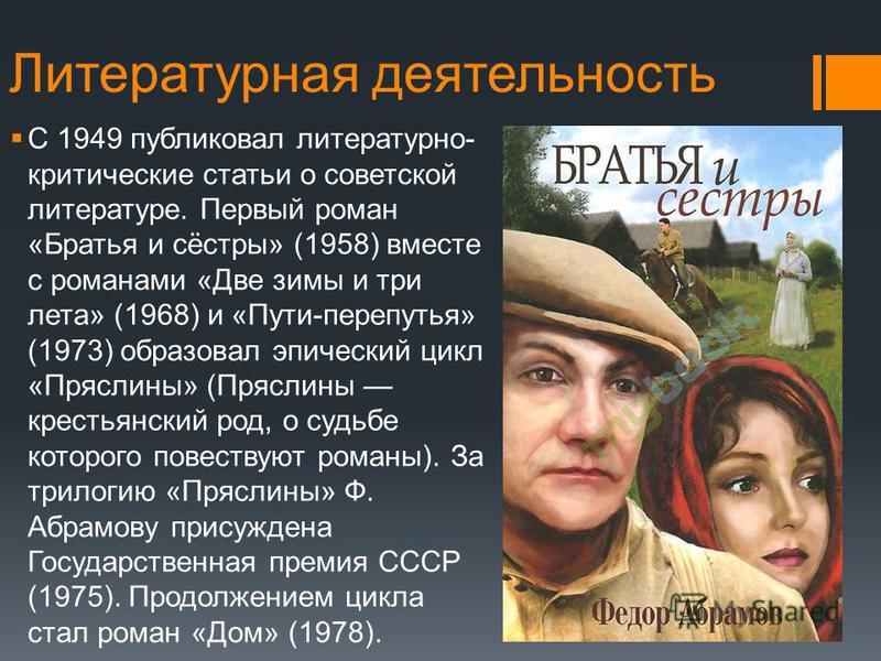 Литературная деятельность С 1949 публиковал литературно- критические статьи о советской литературе. Первый роман «Братья и сёстры» (1958) вместе с романами «Две зимы и три лета» (1968) и «Пути-перепутья» (1973) образовал эпический цикл «Пряслины» (Пр