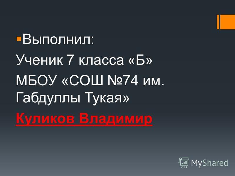 Выполнил: Ученик 7 класса «Б» МБОУ «СОШ 74 им. Габдуллы Тукая» Куликов Владимир