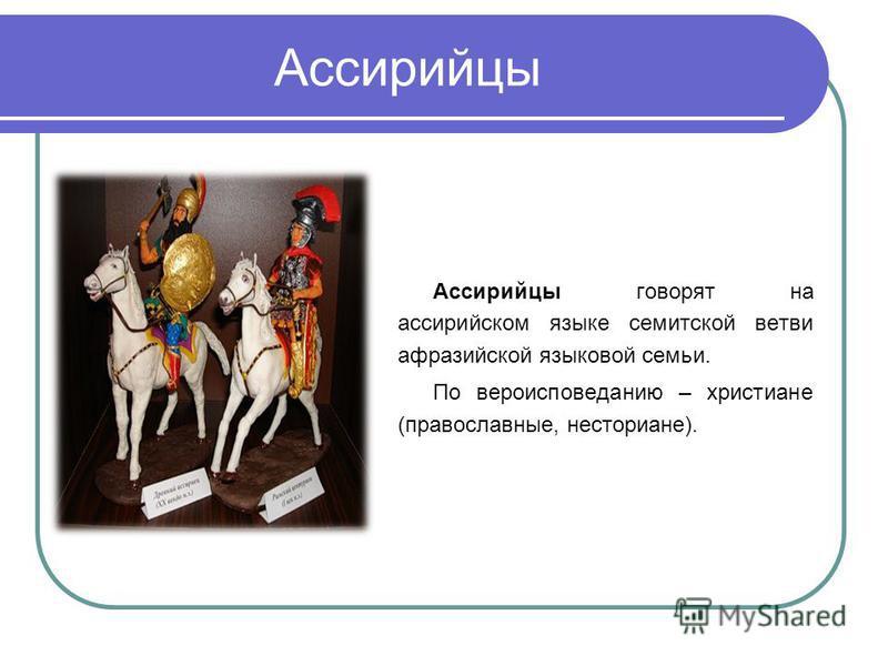 Ассирийцы Ассирийцы говорят на ассирийском языке семитской ветви афразийской языковой семьи. По вероисповеданию – христиане (православные, несториане).