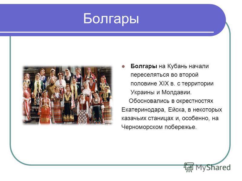 Болгары Болгары на Кубань начали переселяться во второй половине ХIХ в. с территории Украины и Молдавии. Обосновались в окрестностях Екатеринодара, Ейска, в некоторых казачьих станицах и, особенно, на Черноморском побережье.