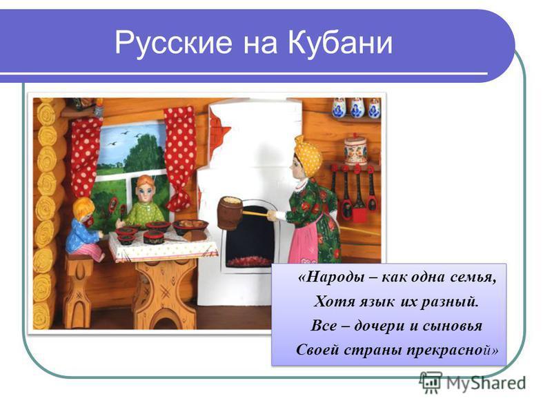 Русские на Кубани «Народы – как одна семья, Хотя язык их разный. Все – дочери и сыновья Своей страны прекрасной» «Народы – как одна семья, Хотя язык их разный. Все – дочери и сыновья Своей страны прекрасной»