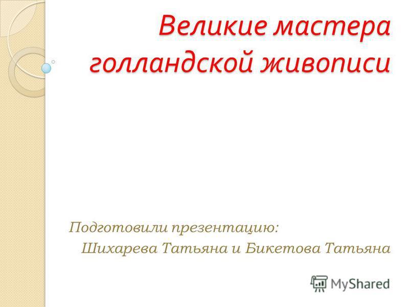 Великие мастера голландской живописи Подготовили презентацию: Шихарева Татьяна и Бикетова Татьяна
