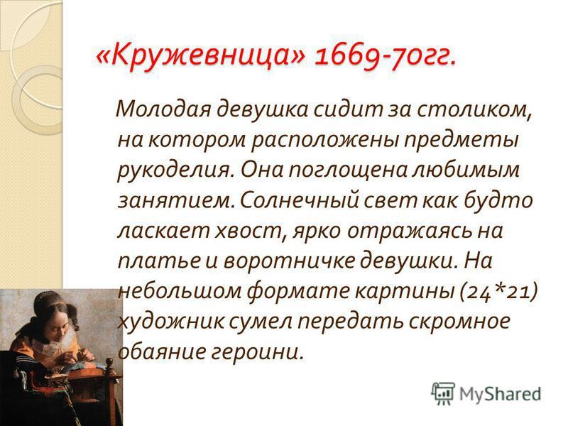 « Кружевница » 1669-70 гг. Молодая девушка сидит за столиком, на котором расположены предметы рукоделия. Она поглощена любимым занятием. Солнечный свет как будто ласкает хвост, ярко отражаясь на платье и воротничке девушки. На небольшом формате карти