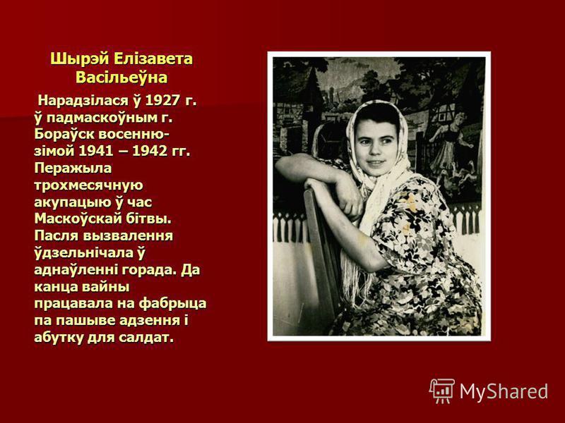 Шырэй Елізавета Васільеўна Нарадзілася ў 1927 г. ў падмаскоўным г. Бораўск восенню- зімой 1941 – 1942 гг. Перажыла трохмесячную акупацыю ў час Маскоўскай бітвы. Пасля вызвалення ўдзельнічала ў аднаўленні горада. Да канца вайны працавала на фабрыца па