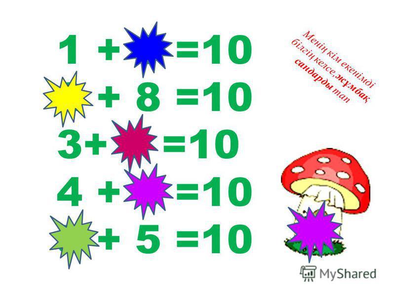 1 + 9 =10 2 + 8 =10 3+ 7 =10 4 + 6 =10 5 + 5 =10 Менің кім екенімді білгің келсе,жұмбақ сандарды тап