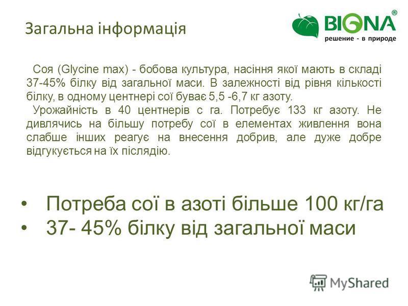 Соя (Glycine maх) - бобова культура, насіння якої мають в складі 37-45% білку від загальної маси. В залежності від рівня кількості білку, в одному центнері сої буває 5,5 -6,7 кг азоту. Урожайність в 40 центнерів с га. Потребує 133 кг азоту. Не дивляч