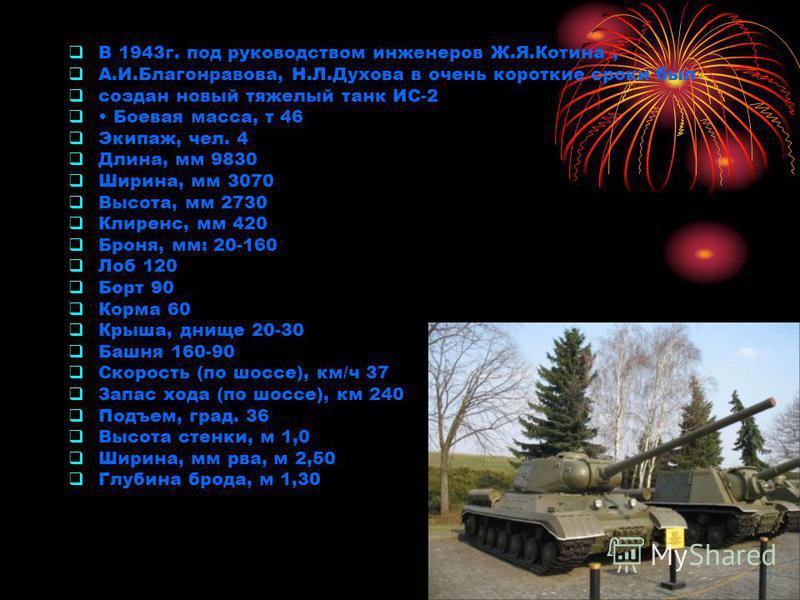 В 1943 г. под руководством инженеров Ж.Я.Котина, А.И.Благонравова, Н.Л.Духова в очень короткие сроки был создан новый тяжелый танк ИС-2 Боевая масса, т 46 Экипаж, чел. 4 Длина, мм 9830 Ширина, мм 3070 Высота, мм 2730 Клиренс, мм 420 Броня, мм: 20-160