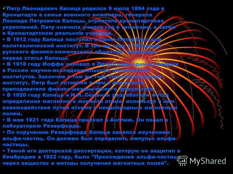Петр Леонидович Капица родился 9 июля 1894 года в Кронштадте в семье военного инженера, генерала Леонида Петровича Капицы, строителя кронштадтских укреплений. Петр сначала учился год в гимназии, а затем в Кронштадтском реальном училище. В 1912 году К