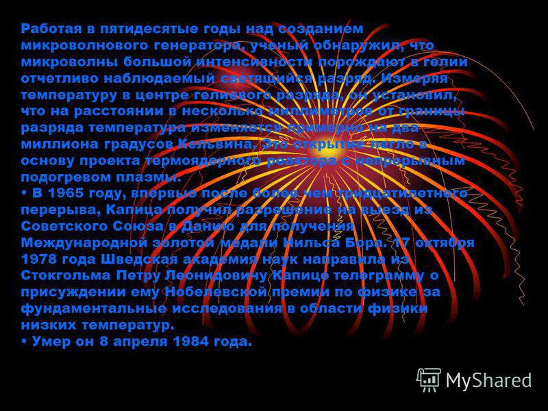 Работая в пятидесятые годы над созданием микроволнового генератора, ученый обнаружил, что микроволны большой интенсивности порождают в гелии отчетливо наблюдаемый светящийся разряд. Измеряя температуру в центре гелиевого разряда, он установил, что на