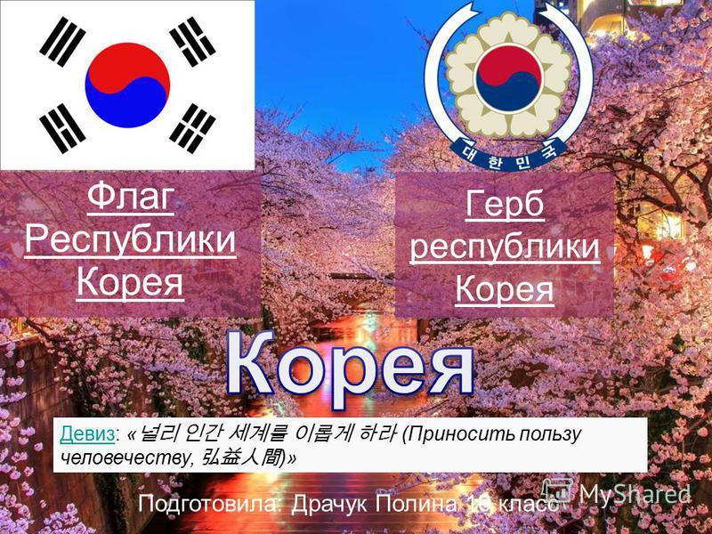 Герб республики Корея Флаг Республики Корея Девиз: « (Приносить пользу человечеству, )» Подготовила: Драчук Полина 10 класс