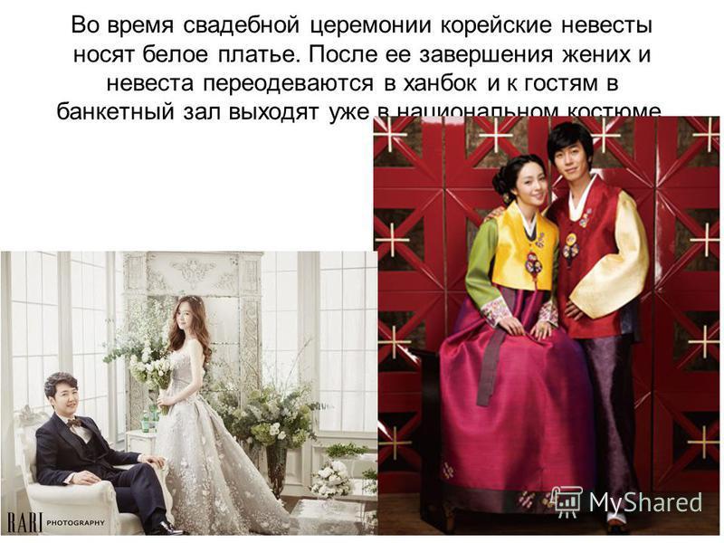 Во время свадебной церемонии корейские невесты носят белое платье. После ее завершения жених и невеста переодеваются в ханбок и к гостям в банкетный зал выходят уже в национальном костюме.