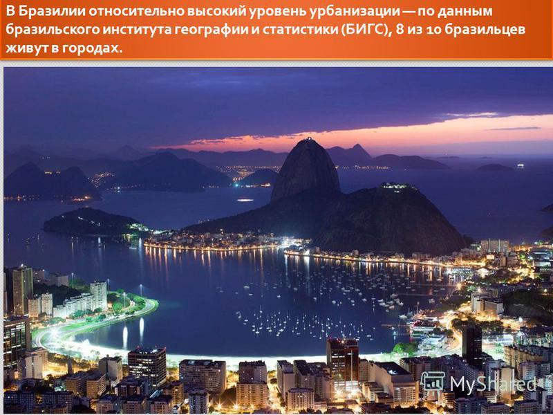 В Бразилии относительно высокий уровень урбанизации по данным бразильского института географии и статистики ( БИГС ), 8 из 10 бразильцев живут в городах.