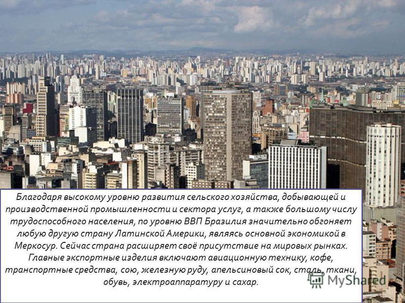 Благодаря высокому уровню развития сельского хозяйства, добывающей и производственной промышленности и сектора услуг, а также большому числу трудоспособного населения, по уровню ВВП Бразилия значительно обгоняет любую другую страну Латинской Америки,