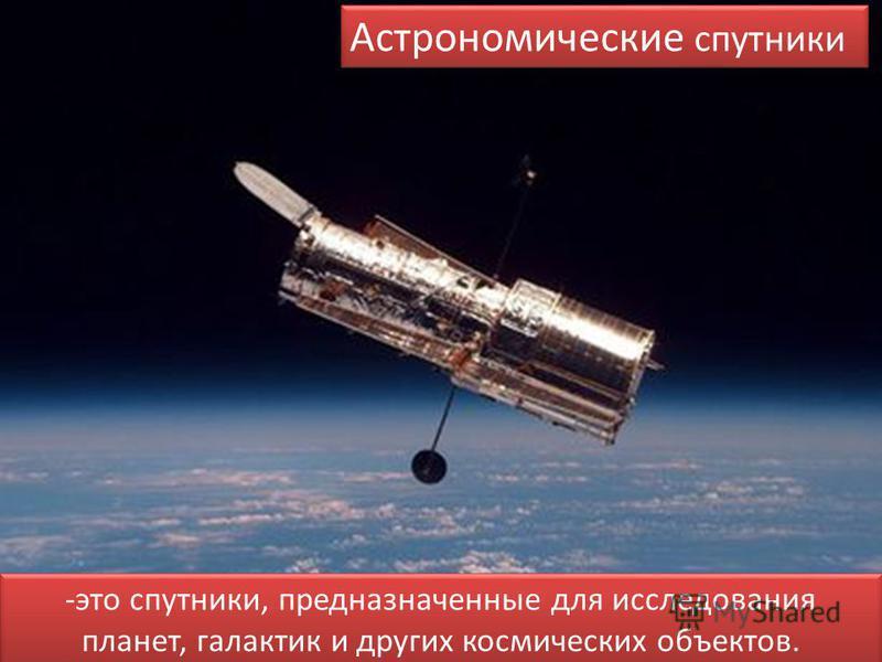 Астрономические спутники -это спутники, предназначенные для исследования планет, галактик и других космических объектов.
