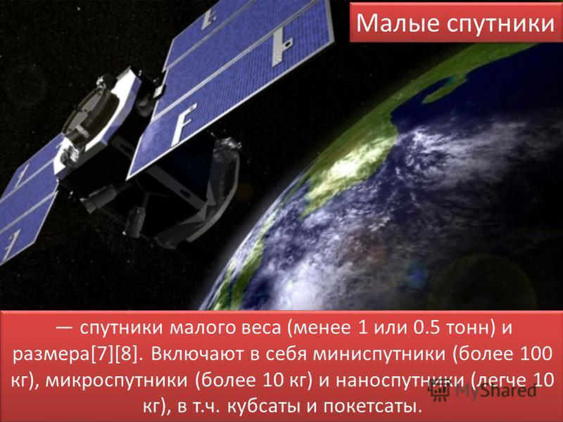 Малые спутники спутники малого веса (менее 1 или 0.5 тонн) и размера[7][8]. Включают в себя мини спутники (более 100 кг), микроспутники (более 10 кг) и наноспутники (легче 10 кг), в т.ч. кубсаты и пакет сайты.