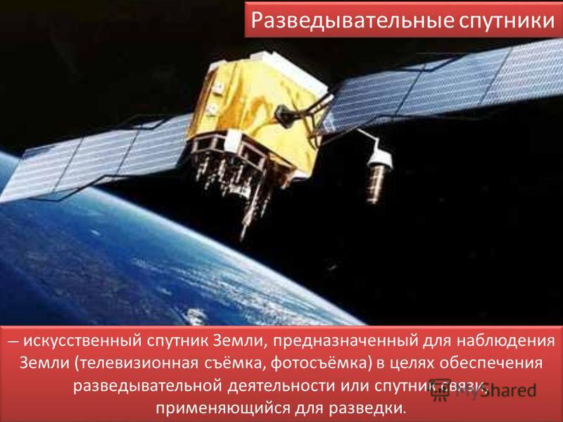 Разведывательные спутники искусственный спутник Земли, предназначенный для наблюдения Земли (телевизионная съёмка, фотосъёмка) в целях обеспечения разведывательной деятельности или спутник связи, применяющийся для разведки.