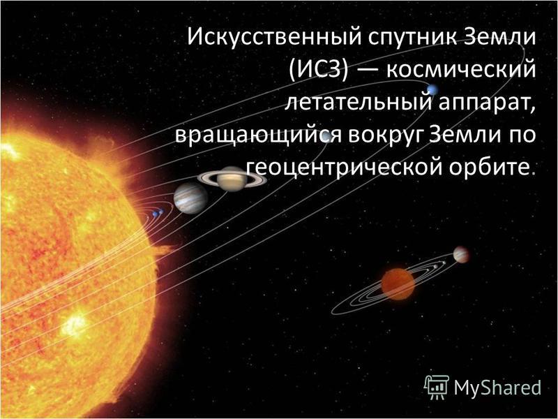 Искусственный спутник Земли (ИСЗ) космический летательный аппарат, вращающийся вокруг Земли по геоцентрической орбите.