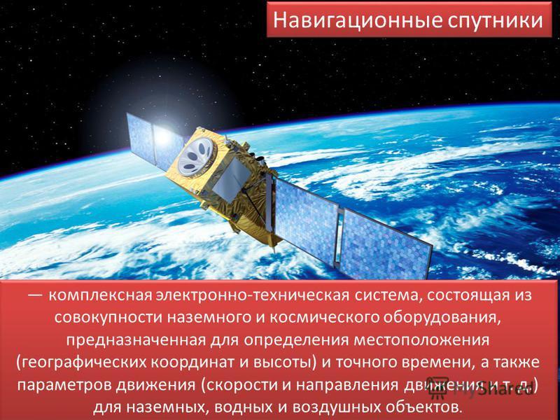 Навигационные спутники комплексная электронно-техническая система, состоящая из совокупности наземного и космического оборудования, предназначенная для определения местоположения (географических координат и высоты) и точного времени, а также параметр