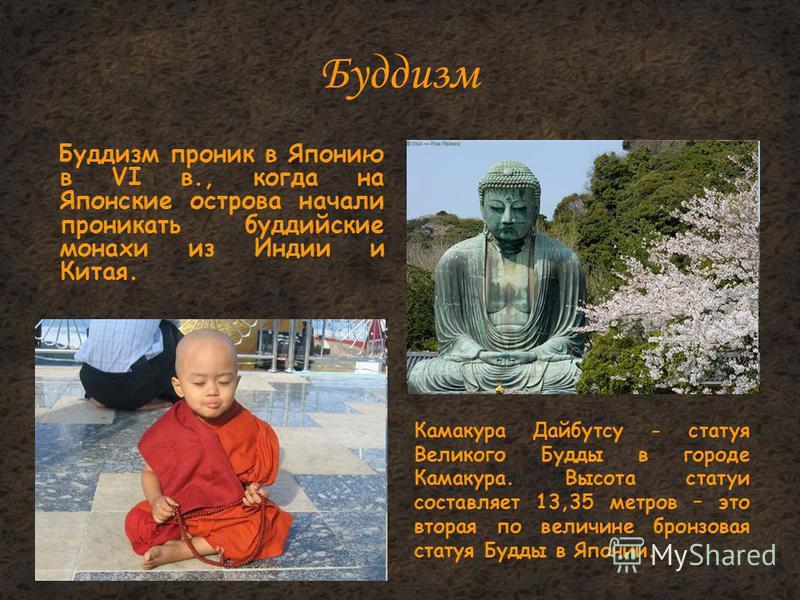 Буддизм Буддизм проник в Японию в VI в., когда на Японские острова начали проникать буддийские монахи из Индии и Китая. Камакура Дайбутсу - статуя Великого Будды в городе Камакура. Высота статуи составляет 13,35 метров – это вторая по величине бронзо
