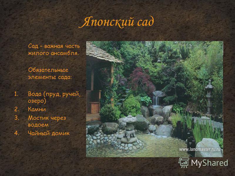 Японский сад Сад – важная часть жилого ансамбля. Обязательные элементы сада: 1. Вода (пруд, ручей, озеро) 2. Камни 3. Мостик через водоем 4. Чайный домик