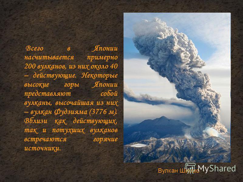 Всего в Японии насчитывается примерно 200 вулканов, из них около 40 – действующие. Некоторые высокие горы Японии представляют собой вулканы, высочайшая из них – вулкан Фудзияма (3776 м). Вблизи как действующих, так и потухших вулканов встречаются гор