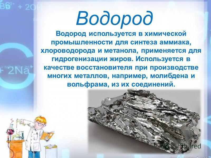 Водород Водород используется в химической промышленности для синтеза аммиака, хлороводорода и метанола, применяется для гидрогенизации жиров. Используется в качестве восстановителя при производстве многих металлов, например, молибдена и вольфрама, из