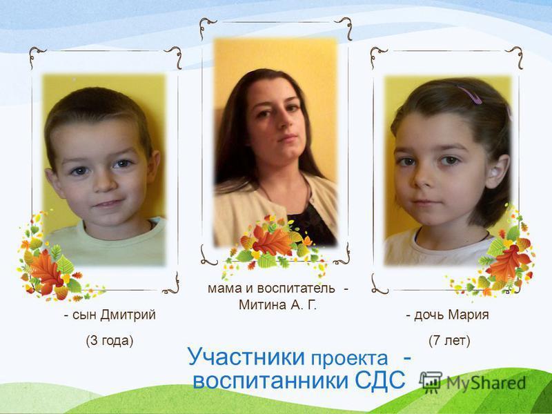 Участники проекта - воспитанники СДС - сын Дмитрий (3 года) мама и воспитатель - Митина А. Г. - дочь Мария (7 лет)