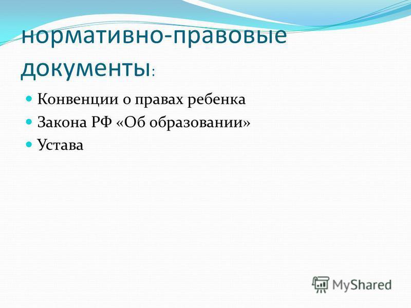 нормативно-правовые документы : Конвенции о правах ребенка Закона РФ «Об образовании» Устава