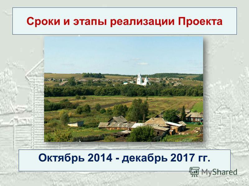 Сроки и этапы реализации Проекта Октябрь 2014 - декабрь 2017 гг.