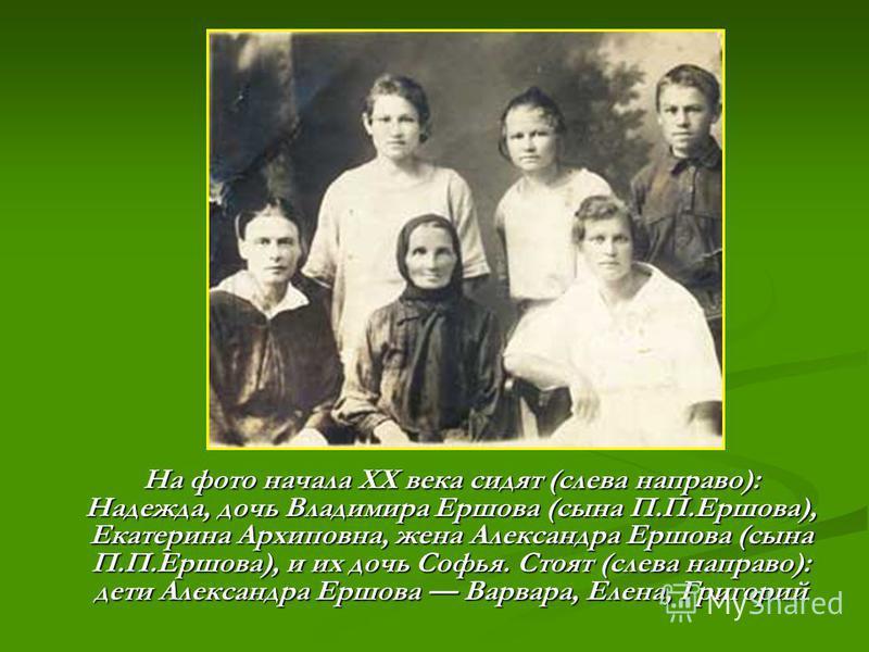 На фото начала ХХ века сидят (слева направо): Надежда, дочь Владимира Ершова (сына П.П.Ершова), Екатерина Архиповна, жена Александра Ершова (сына П.П.Ершова), и их дочь Софья. Стоят (слева направо): дети Александра Ершова Варвара, Елена, Григорий