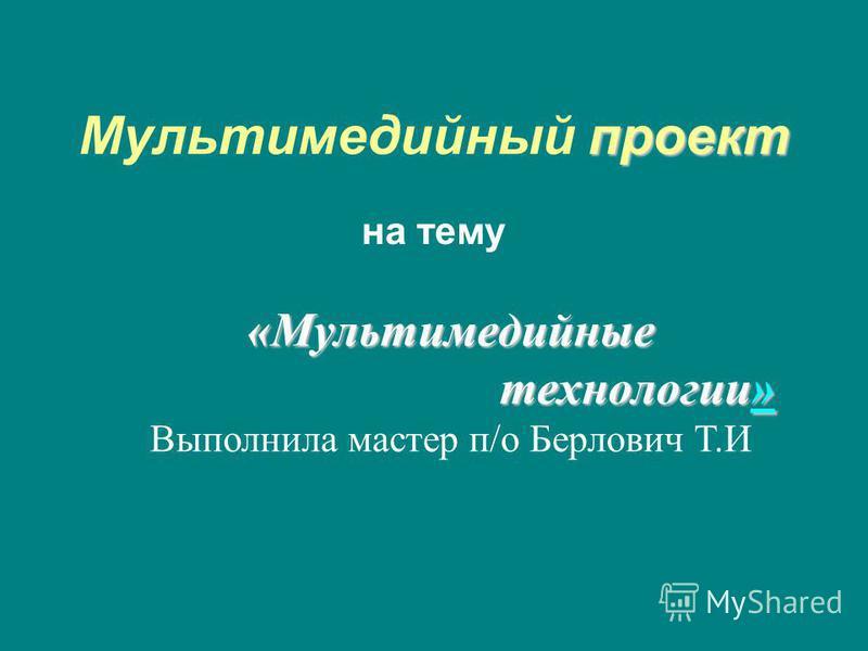 проект Мультимедийный проект на тему «Мультимедийные технологии» технологии»» Выполнила мастер п/о Берлович Т.И