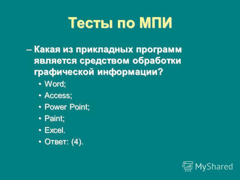 Тесты по МПИ –Какая из прикладных программ является средством обработки графической информации? Word;Word; Access;Access; Power Point;Power Point; Paint;Paint; Excel.Excel. Ответ: (4).Ответ: (4).