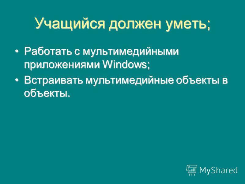 Учащийся должен уметь; Работать с мультимедийными приложениями Windows;Работать с мультимедийными приложениями Windows; Встраивать мультимедийные объекты в объекты.Встраивать мультимедийные объекты в объекты.