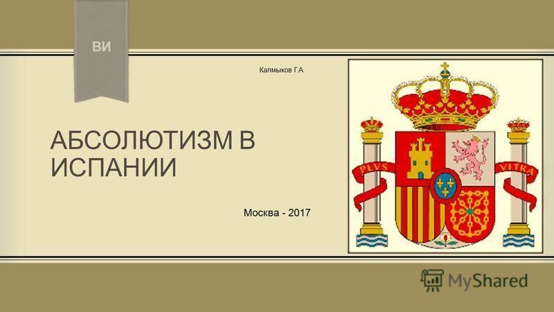 ПРИМЕЧАНИ Е. Чтобы изменить изображение на этом слайде, выделите рисунок и удалите его. Затем щелкните значок Рисунки в заполнителе и вставьте свое изображение. АБСОЛЮТИЗМ В ИСПАНИИ Москва - 2017 Калмыков Г.А. ВИ