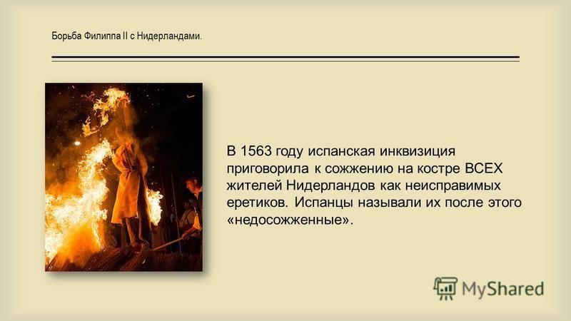 В 1563 году испанская инквизиция приговорила к сожжению на костре ВСЕХ жителей Нидерландов как неисправимых еретиков. Испанцы называли их после этого «не до сожженные». Борьба Филиппа II с Нидерландами.