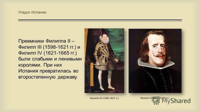 Упадок Испании. Преемники Филиппа II – Филипп III (1598-1621 гг.) и Филипп IV (1621-1665 гг.) были слабыми и ленивыми королями. При них Испания превратилась во второстепенную державу. Филипп III (1598-1621 гг.) Филипп IV (1621-1665 гг.).
