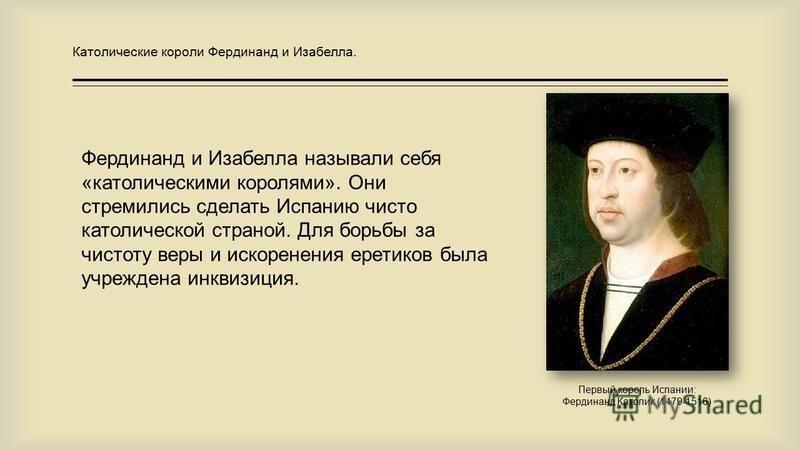 Первый король Испании: Фердинанд Католик (1479-1516) Фердинанд и Изабелла называли себя «католическими королями». Они стремились сделать Испанию чисто католической страной. Для борьбы за чистоту веры и искоренения еретиков была учреждена инквизиция.