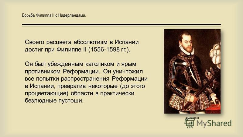 Борьба Филиппа II с Нидерландами. Своего расцвета абсолютизм в Испании достиг при Филиппе II (1556-1598 гг.). Он был убежденным католиком и ярым противником Реформации. Он уничтожил все попытки распространения Реформации в Испании, превратив некоторы