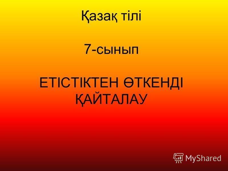 Қазақ тілі 7-сынып ЕТІСТІКТЕН ӨТКЕНДІ ҚАЙТАЛАУ