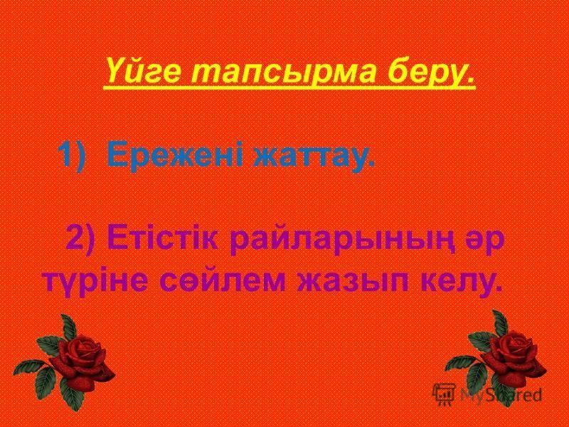 Үйге тапсырма беру. 1) Ережені жаттау. 2) Етістік райларының әр түріне сөйлем жазып келу.