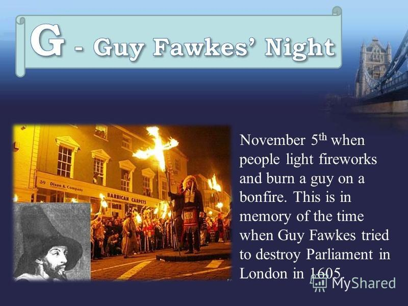 November 5 th when people light fireworks and burn a guy on a bonfire. This is in memory of the time when Guy Fawkes tried to destroy Parliament in London in 1605.