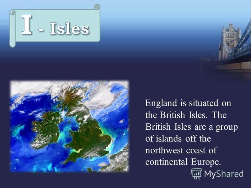England is situated on the British Isles. The British Isles are a group of islands off the northwest coast of continental Europe.